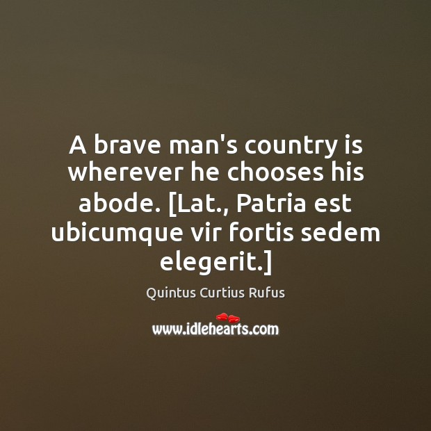A brave man's country is wherever he chooses his abode. [Lat., Patria Image