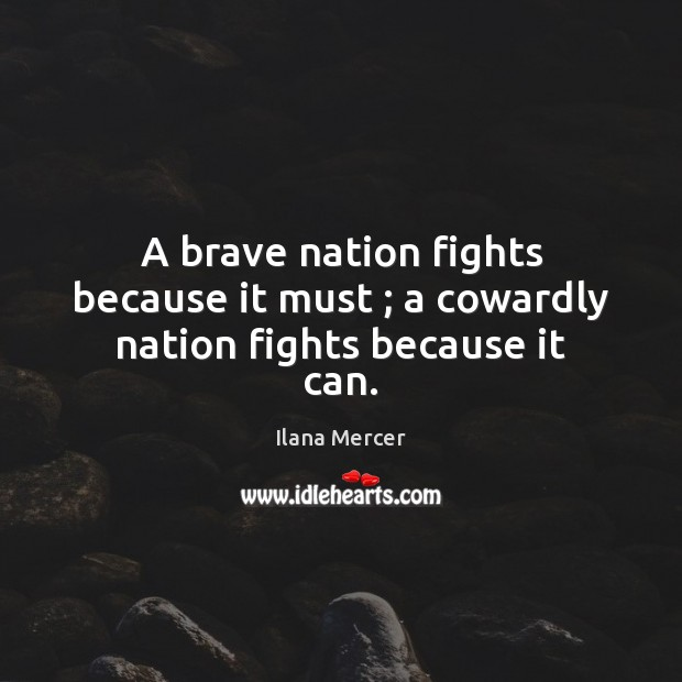 A brave nation fights because it must ; a cowardly nation fights because it can. Ilana Mercer Picture Quote