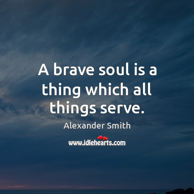 A brave soul is a thing which all things serve. Alexander Smith Picture Quote