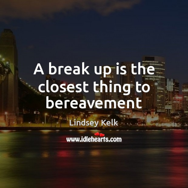 A break up is the closest thing to bereavement Break Up Quotes Image
