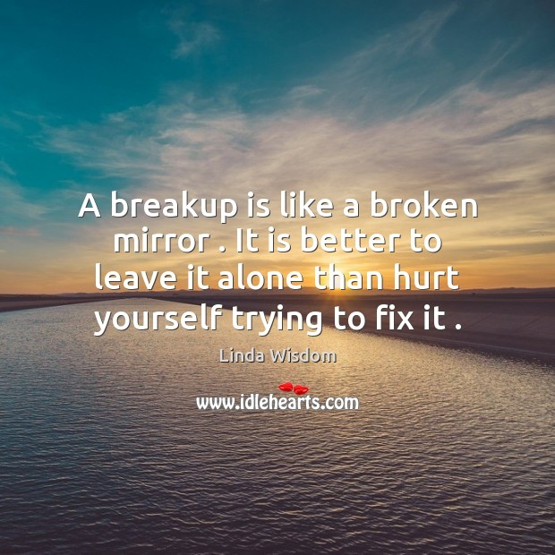 A breakup is like a broken mirror . It is better to leave Image