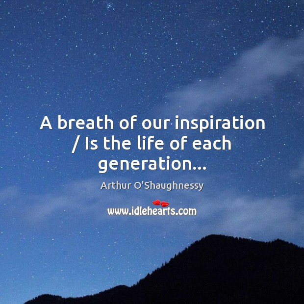 Image, A breath of our inspiration / Is the life of each generation…