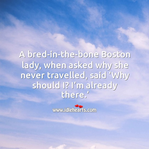 A bred-in-the-bone boston lady, when asked why she never travelled, said 'why should i? I'm already there.' Image