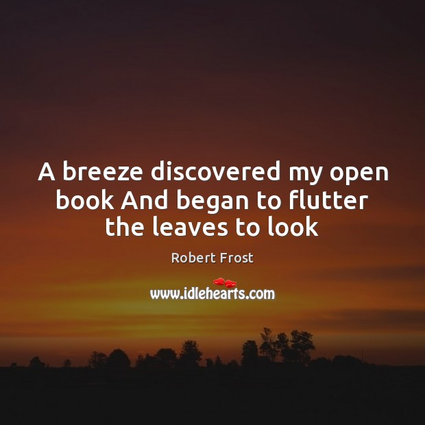 A breeze discovered my open book And began to flutter the leaves to look Robert Frost Picture Quote