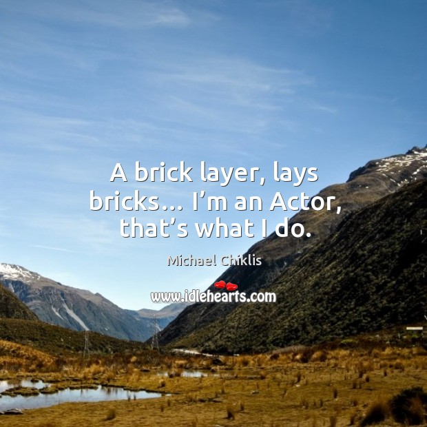 A brick layer, lays bricks… I'm an actor, that's what I do. Image