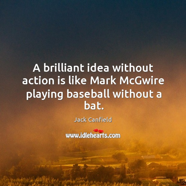 Image, A brilliant idea without action is like Mark McGwire playing baseball without a bat.