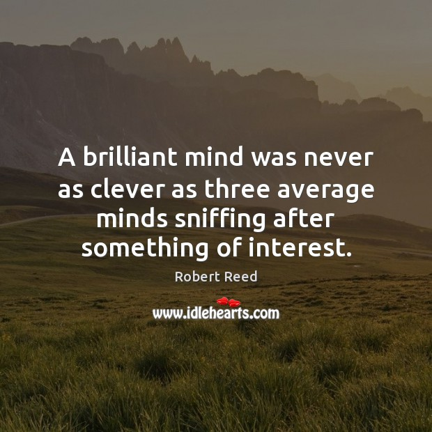 A brilliant mind was never as clever as three average minds sniffing Clever Quotes Image