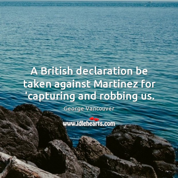 A British declaration be taken against Martinez for 'capturing and robbing us. Image