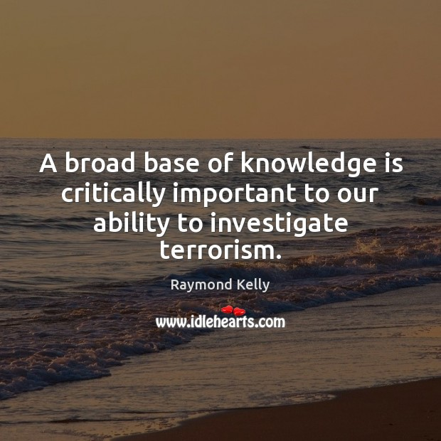 A broad base of knowledge is critically important to our ability to investigate terrorism. Image