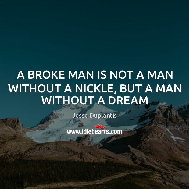 A BROKE MAN IS NOT A MAN WITHOUT A NICKLE, BUT A MAN WITHOUT A DREAM Image