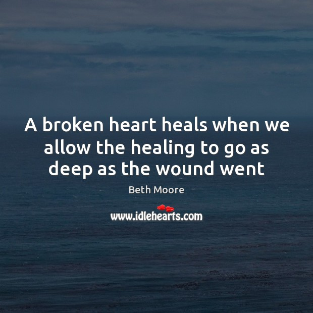 A broken heart heals when we allow the healing to go as deep as the wound went Broken Heart Quotes Image