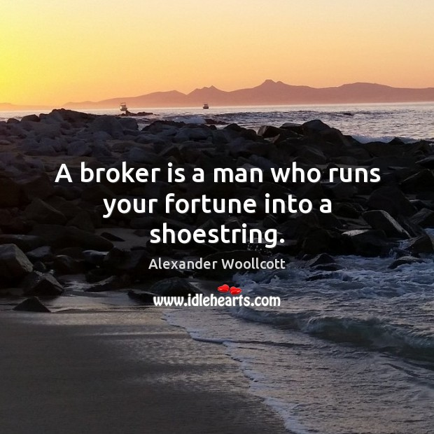 Image, A broker is a man who runs your fortune into a shoestring.