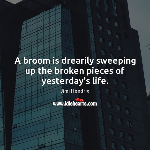 A broom is drearily sweeping up the broken pieces of yesterday's life. Image