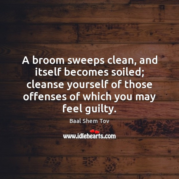 Image, A broom sweeps clean, and itself becomes soiled; cleanse yourself of those