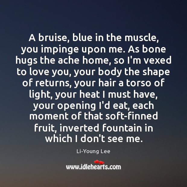 Image, A bruise, blue in the muscle, you impinge upon me. As bone