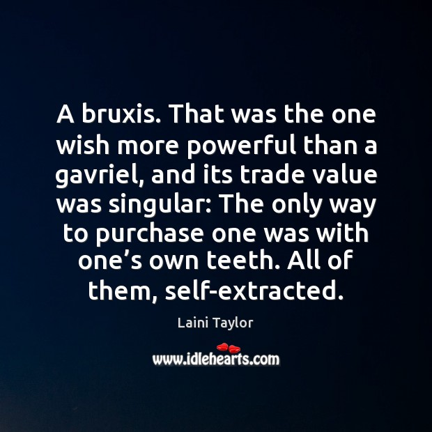 A bruxis. That was the one wish more powerful than a gavriel, Laini Taylor Picture Quote