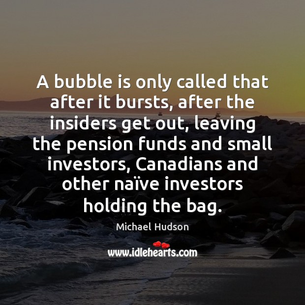 A bubble is only called that after it bursts, after the insiders Michael Hudson Picture Quote