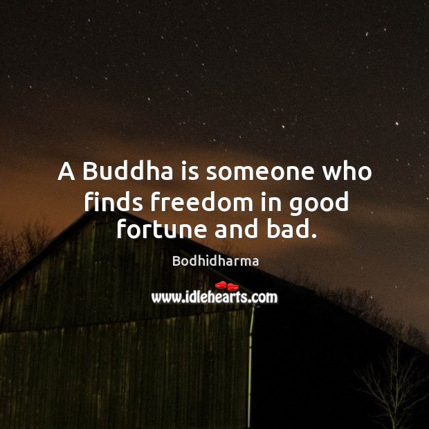 A buddha is someone who finds freedom in good fortune and bad. Bodhidharma Picture Quote