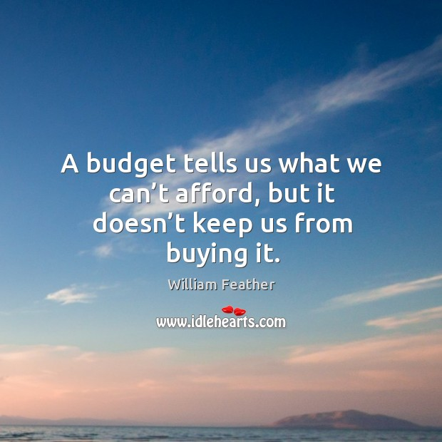 A budget tells us what we can't afford, but it doesn't keep us from buying it. Image