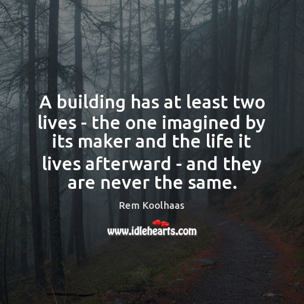 A building has at least two lives – the one imagined by Rem Koolhaas Picture Quote