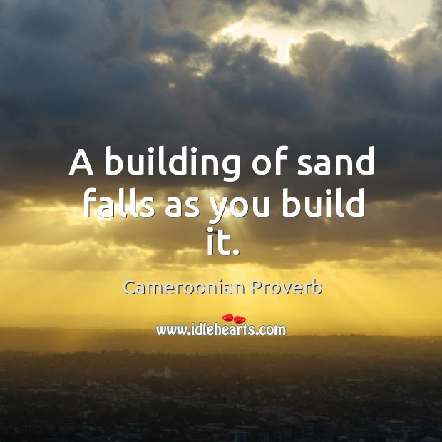 A building of sand falls as you build it. Cameroonian Proverbs Image