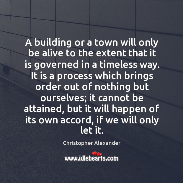 A building or a town will only be alive to the extent that it is governed in a timeless way. Christopher Alexander Picture Quote