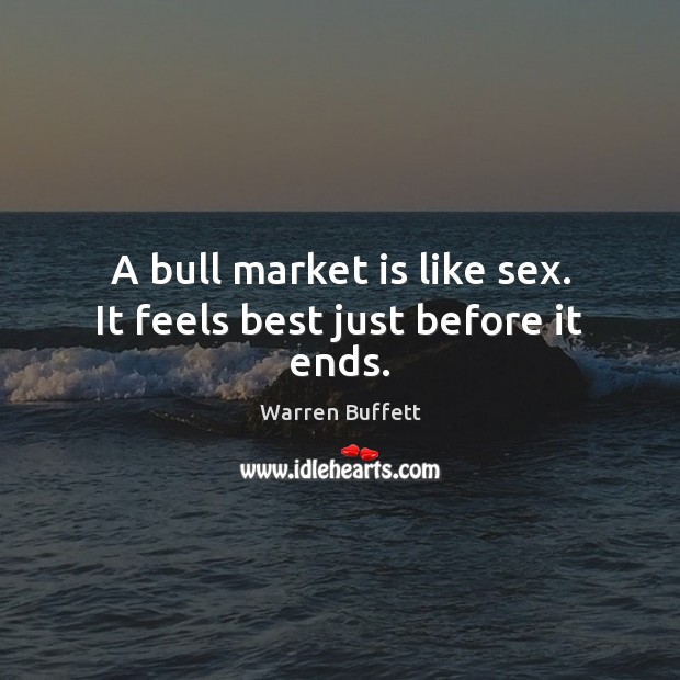 Image, A bull market is like sex. It feels best just before it ends.