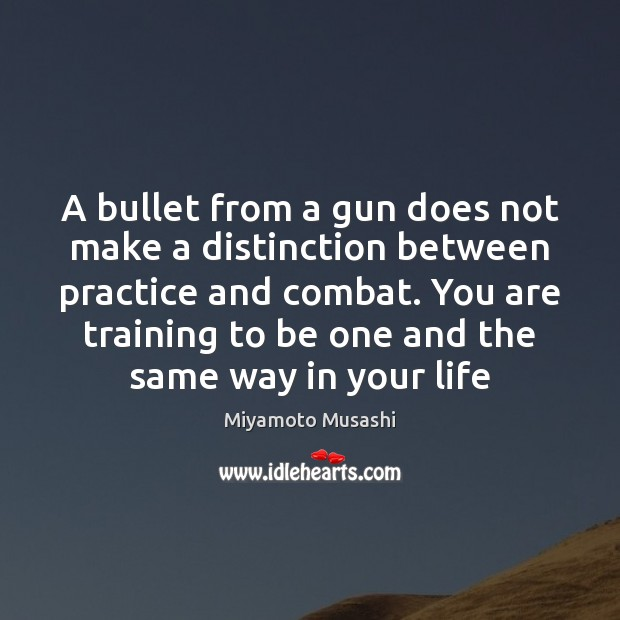 Miyamoto Musashi Picture Quote image saying: A bullet from a gun does not make a distinction between practice