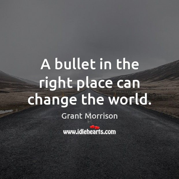 A bullet in the right place can change the world. Grant Morrison Picture Quote