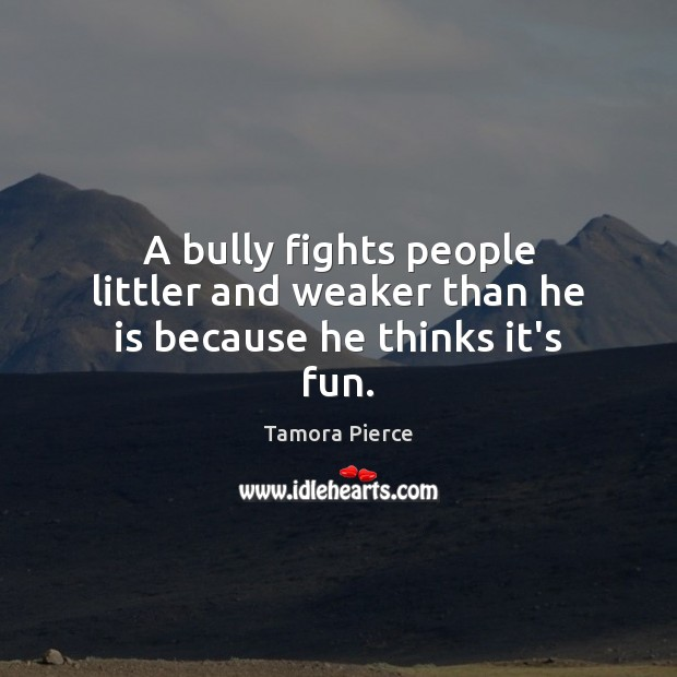 A bully fights people littler and weaker than he is because he thinks it's fun. Tamora Pierce Picture Quote