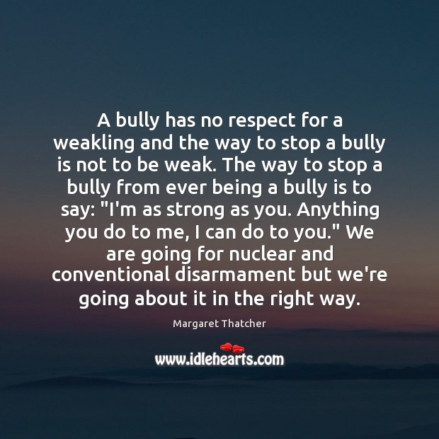 A bully has no respect for a weakling and the way to Margaret Thatcher Picture Quote