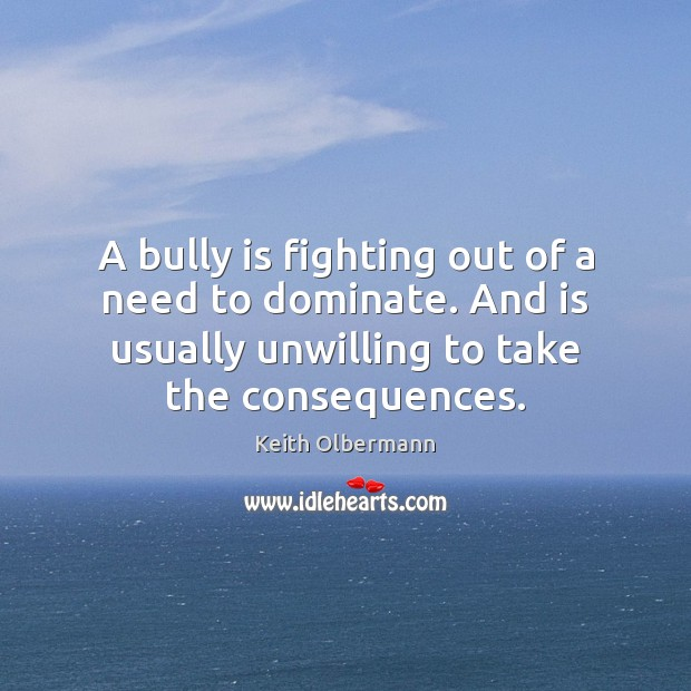 A bully is fighting out of a need to dominate. And is Keith Olbermann Picture Quote