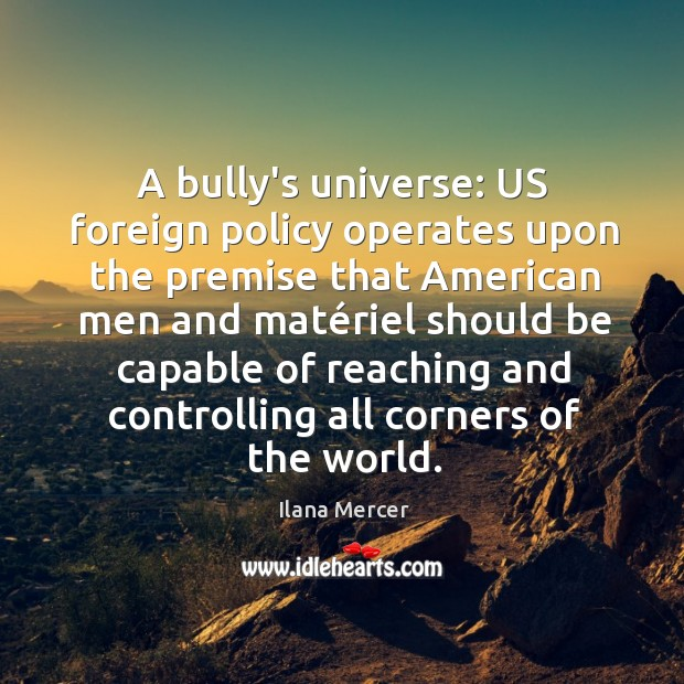 A bully's universe: US foreign policy operates upon the premise that American Image
