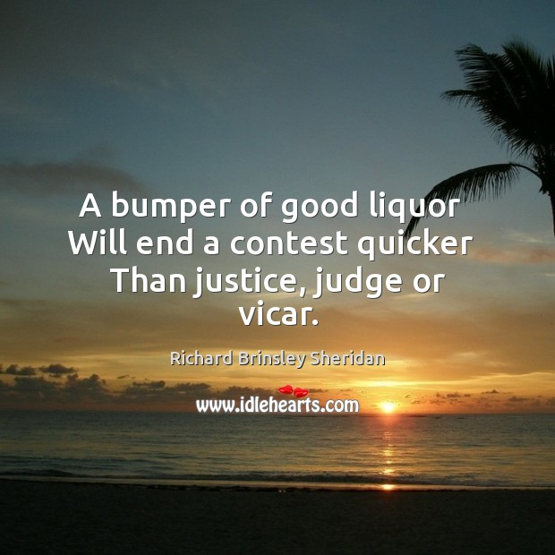 A bumper of good liquor   Will end a contest quicker   Than justice, judge or vicar. Richard Brinsley Sheridan Picture Quote