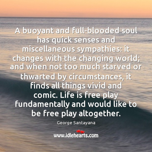 A buoyant and full-blooded soul has quick senses and miscellaneous sympathies: it George Santayana Picture Quote