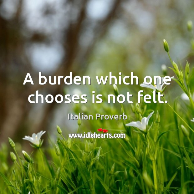 Image, A burden which one chooses is not felt.