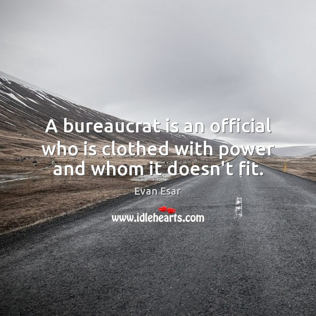 A bureaucrat is an official who is clothed with power and whom it doesn't fit. Evan Esar Picture Quote