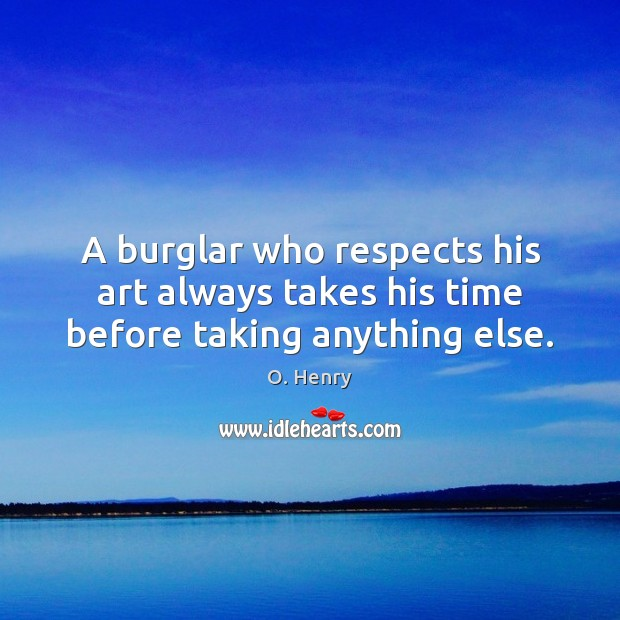 A burglar who respects his art always takes his time before taking anything else. O. Henry Picture Quote