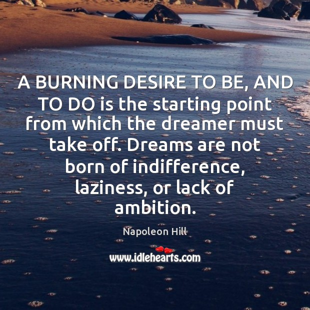 A BURNING DESIRE TO BE, AND TO DO is the starting point Image