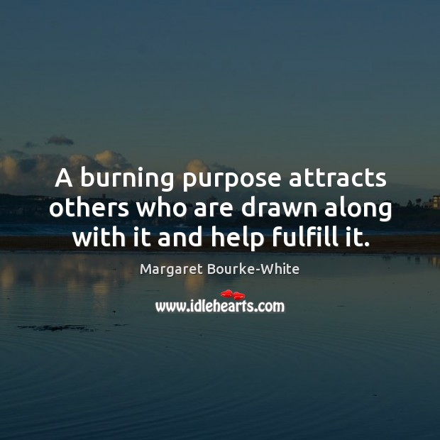 A burning purpose attracts others who are drawn along with it and help fulfill it. Margaret Bourke-White Picture Quote