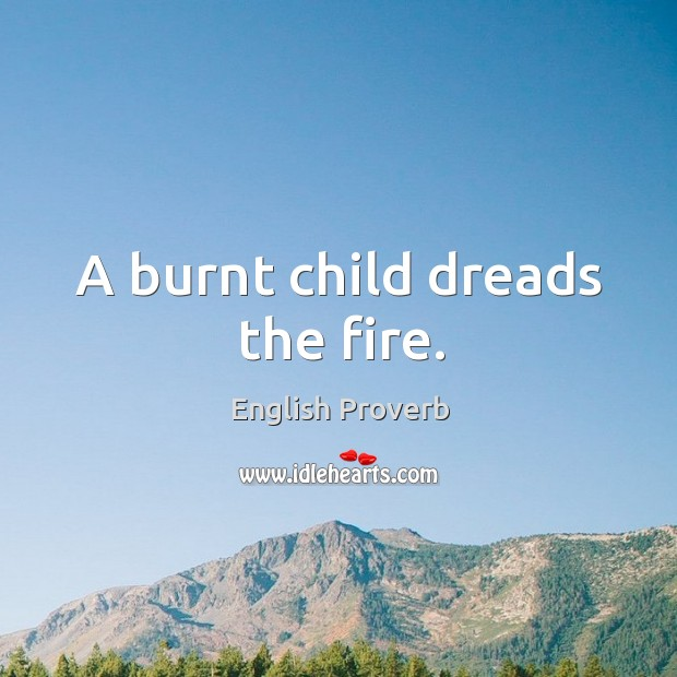 Image, A burnt child dreads the fire.