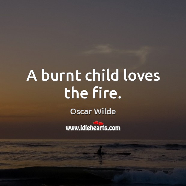 Image, A burnt child loves the fire.