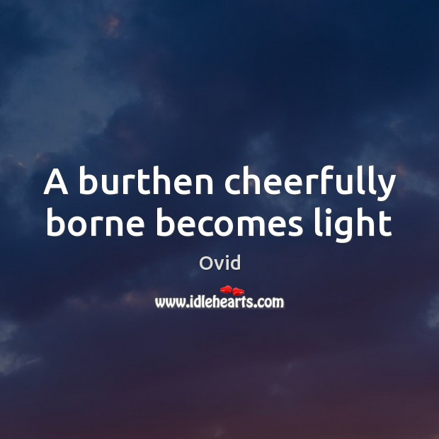 A burthen cheerfully borne becomes light Image