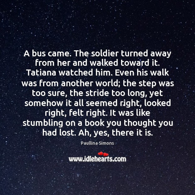 A bus came. The soldier turned away from her and walked toward Paullina Simons Picture Quote