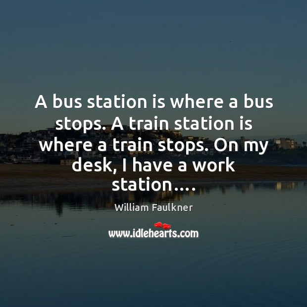 A bus station is where a bus stops. A train station is William Faulkner Picture Quote