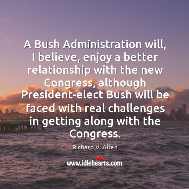 A bush administration will, I believe, enjoy a better relationship with the new congress Richard V. Allen Picture Quote