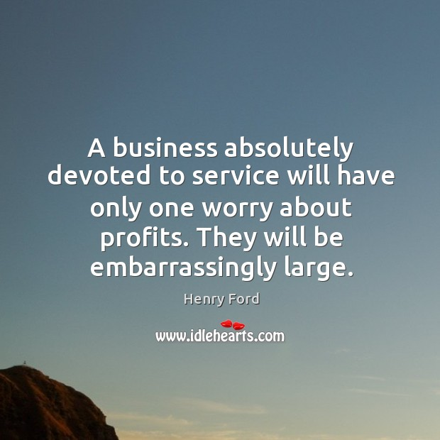 Image, A business absolutely devoted to service will have only one worry about profits. They will be embarrassingly large.