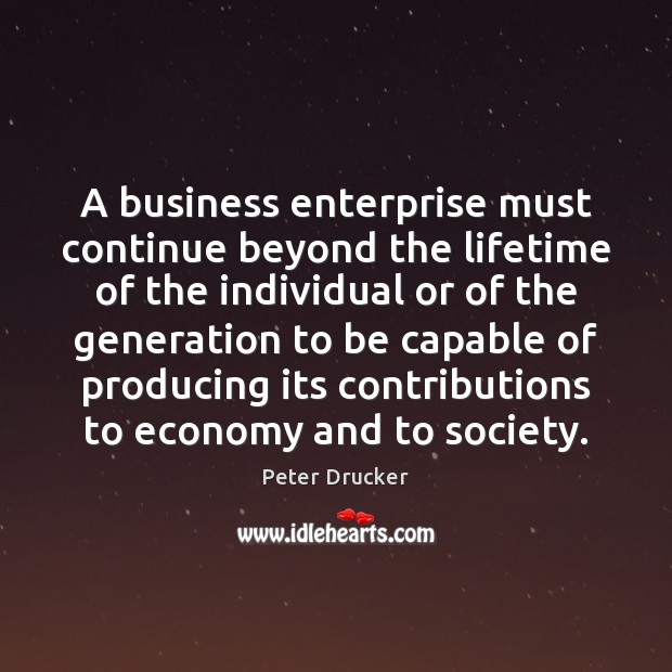 A business enterprise must continue beyond the lifetime of the individual or Peter Drucker Picture Quote