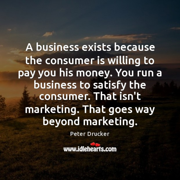 A business exists because the consumer is willing to pay you his Image