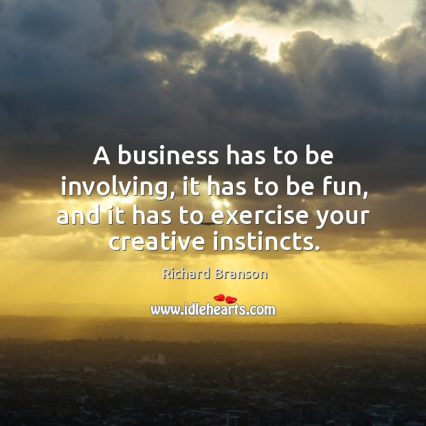 A business has to be involving, it has to be fun, and it has to exercise your creative instincts. Image